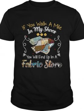 If You Walk A Mile In My Shoes You Will End Up In A Fabric Store Shirt