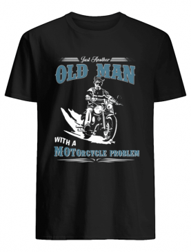 Just Another Old Man With A Motorcycle Problem T-Shirt