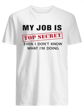My Job is top secret even I don't know what I'm doing shirt