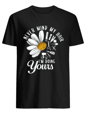 Never Mind My Hair I'm Doing Your Sunflower T-Shirt