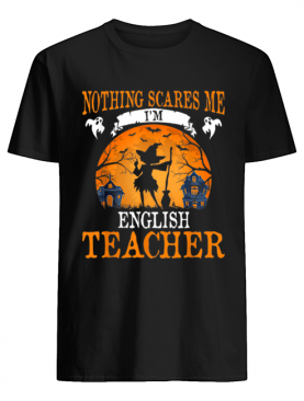 Nothing Scares Me I'm English Teacher Halloween Party Gift shirt
