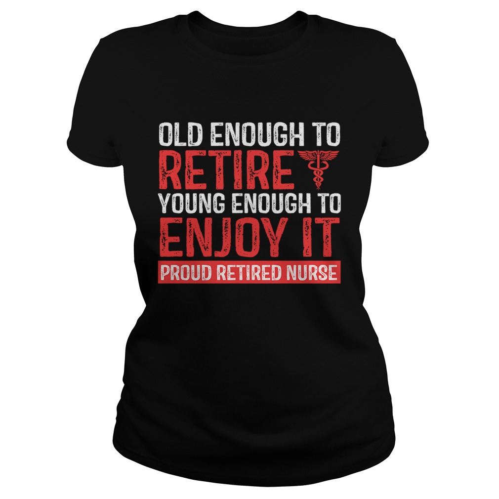 Old Enough To Retire Young Enough To Enjoy It Pround Retired Nurse TShirt Classic Ladies