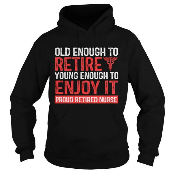 Old Enough To Retire Young Enough To Enjoy It Pround Retired Nurse TShirt Hoodie