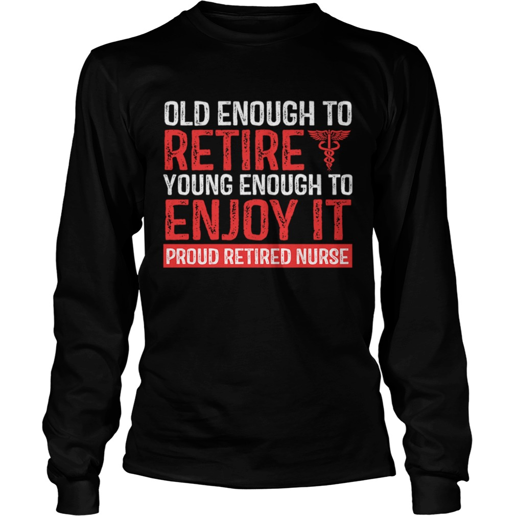 Old Enough To Retire Young Enough To Enjoy It Pround Retired Nurse TShirt LongSleeve