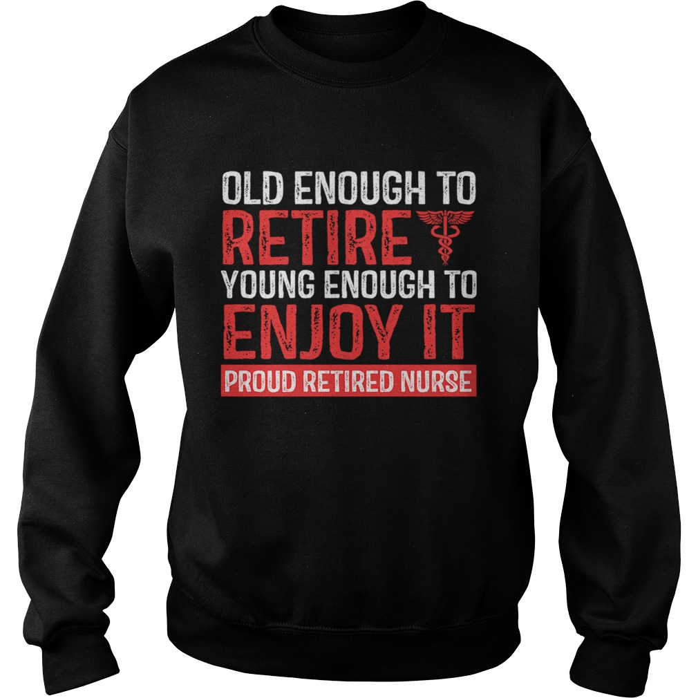 Old Enough To Retire Young Enough To Enjoy It Pround Retired Nurse TShirt Sweatshirt