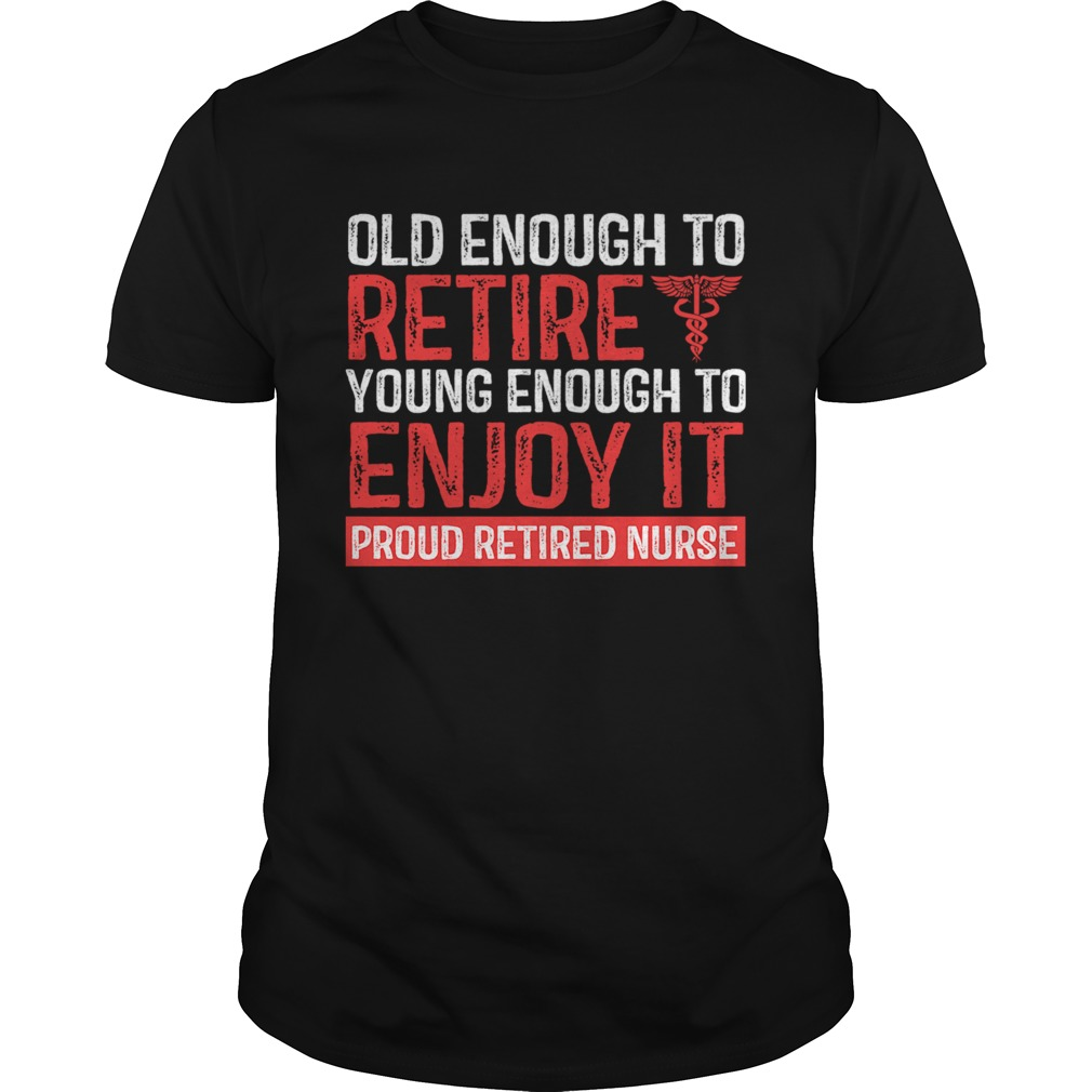 Old Enough To Retire Young Enough To Enjoy It Pround Retired Nurse TShirt Unisex
