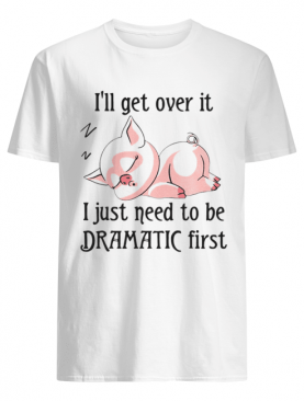 Pig sleep I'll get over it I just need to be dramatic first shirt