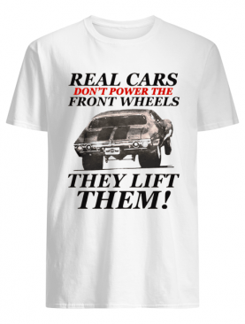 Real cars don't power the front wheels they lift them shirt