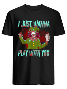 Scary Halloween clown I just wanna play with you shirt