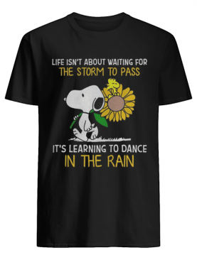 Snoopy hold Sunflower and Woodstock life isn't about waiting for the storm to pass shirt