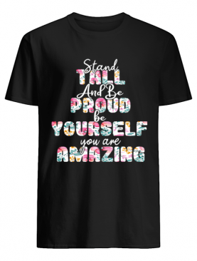 Stand Tall And Be Pround Be Yourself You Are Amazing T-Shirt