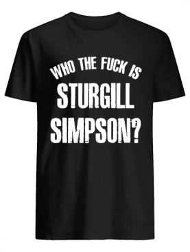 Sturgill Simpson Shirt Who The Fck Is Sturgill Simpson Shirt