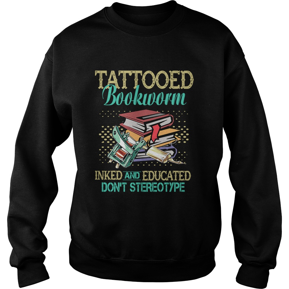 Tattooed Bookworm Inked And Educated Dont Sterotype TShirt Sweatshirt