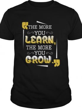 The More You Learn The More You Grow TShirt