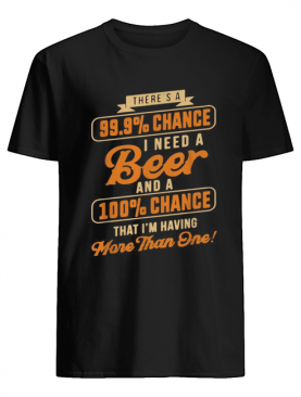 There's a 99,9% chance I need a beer and a 100% chance shirt