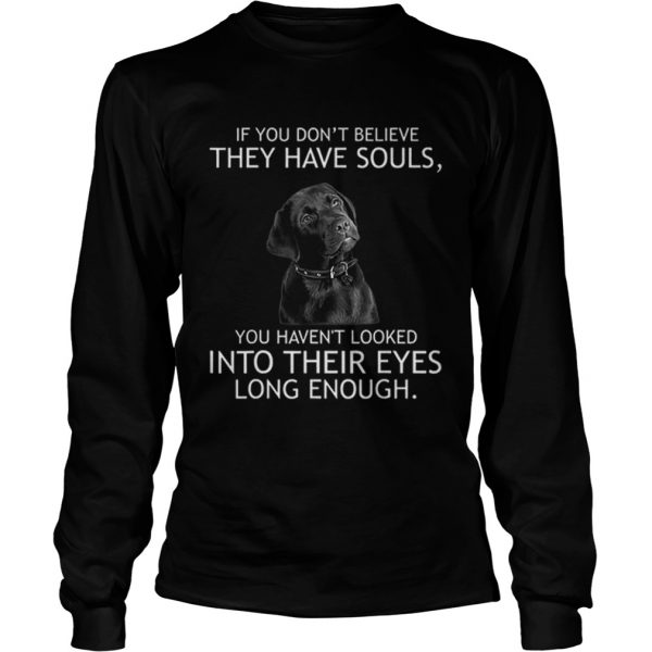 Top If you dont believe they have souls Labrador  LongSleeve