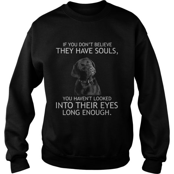 Top If you dont believe they have souls Labrador  Sweatshirt