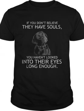 Top If you dont believe they have souls Labrador shirt