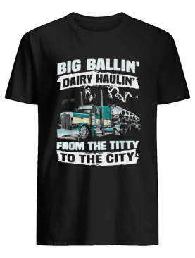 Truck big ballin' Dairy Haulin' from the titty to the city shirt