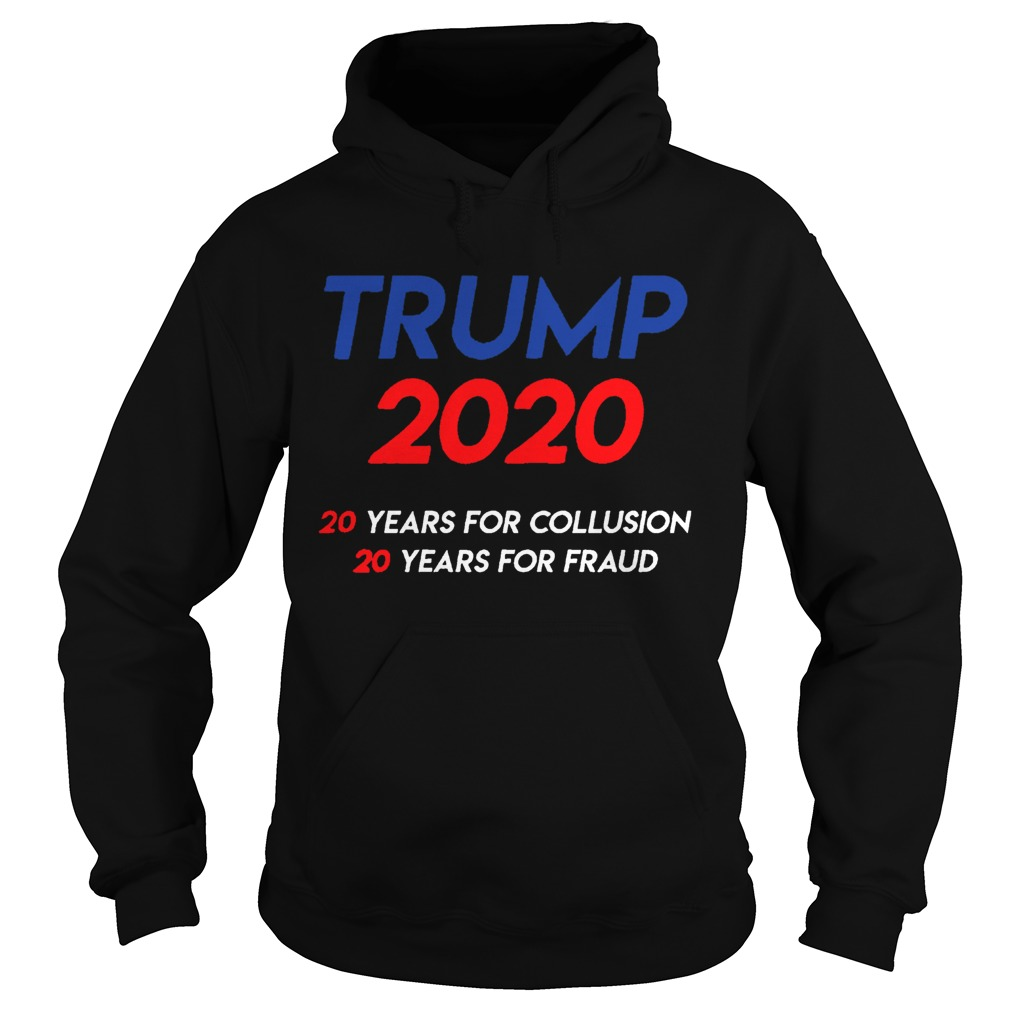Trump 2020 20 years for collusion 20 years for fraud Hoodie
