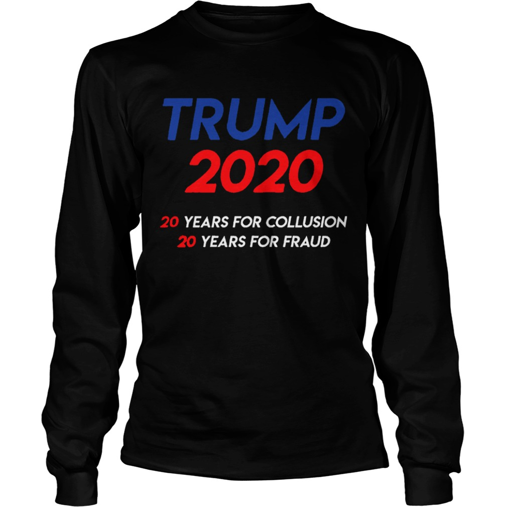 Trump 2020 20 years for collusion 20 years for fraud LongSleeve