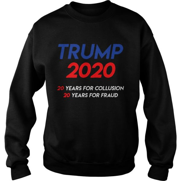 Trump 2020 20 years for collusion 20 years for fraud  Sweatshirt