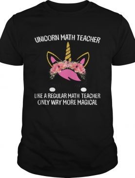 Unicorn math teacher like a regular math teacher only way more magical shirt