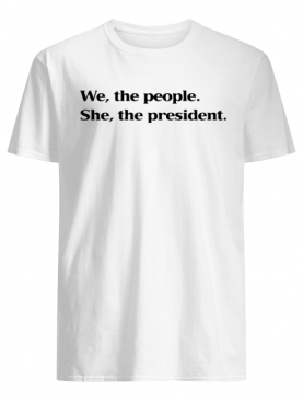 WE THE PEOPLE SHE THE PRESIDENT T SHIRT