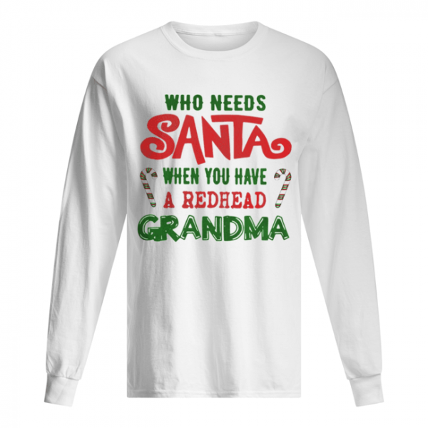 Who Needs Santa When You Have A Redhead Grandma Shirt Long Sleeved T-shirt