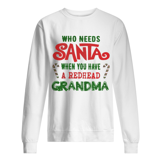 Who Needs Santa When You Have A Redhead Grandma Shirt Unisex Sweatshirt