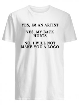 YES IM AN ARTIST YES MY BACK HURTS NO I WILL NOT MAKE YOU A LOGO SHIRT