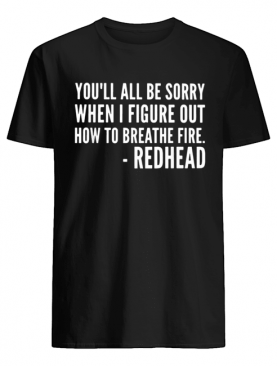 You'll be sorry when I figure out how to breathe fire redhead shirt