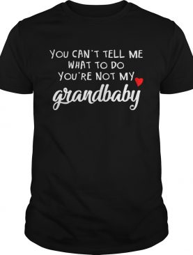 You cant tell me what to do youre not my grandbaby shirt