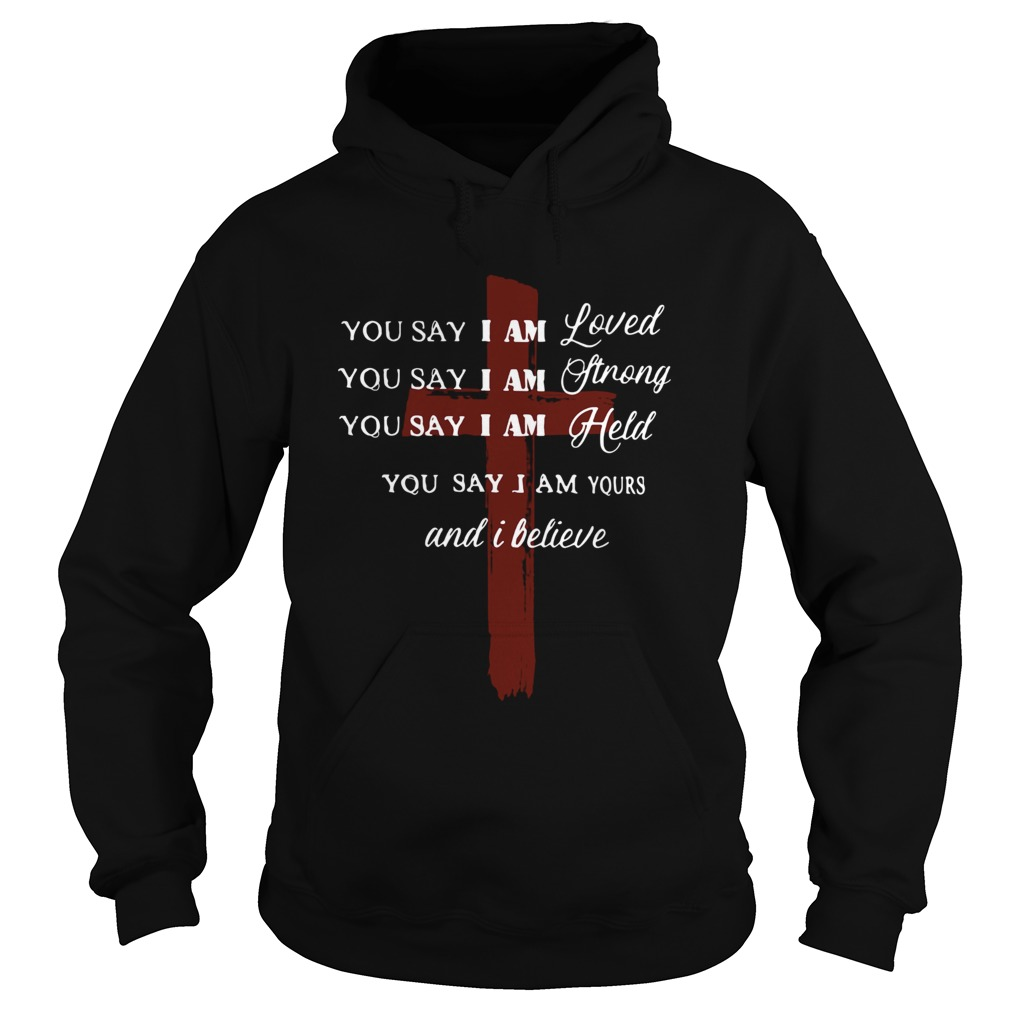 You say I am loved you say I am strong you say I am held you say I am yours and I believe Jesus shi Hoodie