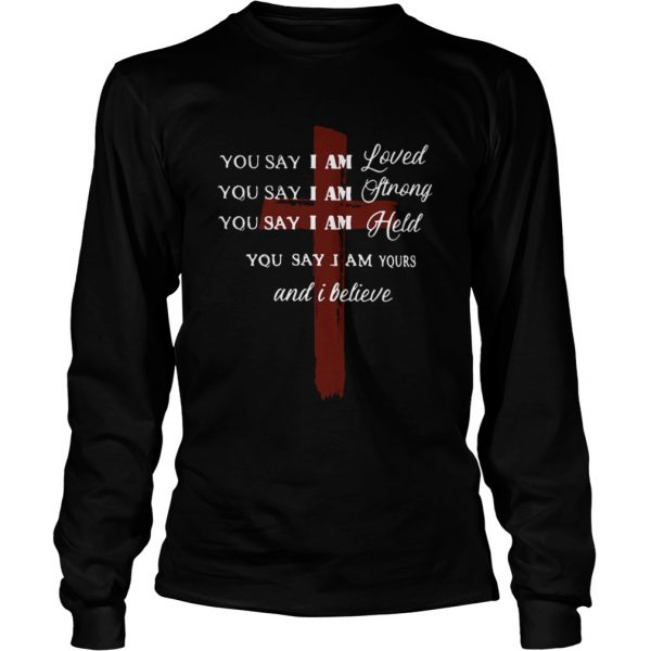 You say I am loved you say I am strong you say I am held you say I am yours and I believe Jesus shi LongSleeve