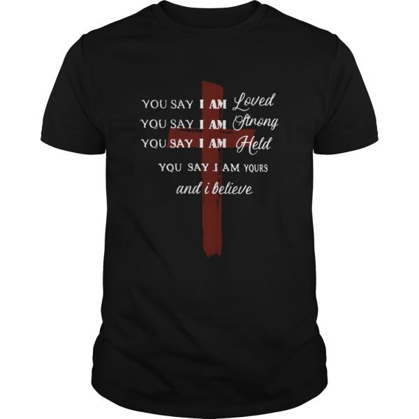 You say I am loved you say I am strong you say I am held you say I am yours and I believe Jesus shi Unisex