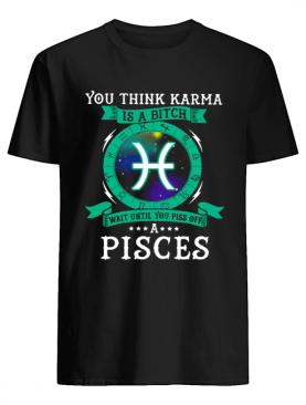 You think Karma is a bitch wait until you piss off a Pisces shirt