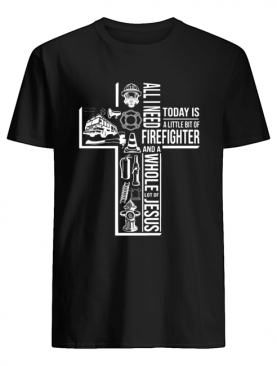 All I Need Today Is A Little Bit Of Firefighter And Jesus shirt