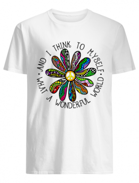And I Thing To Myself What A Wonderful World shirt