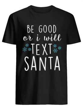 Be Good Or I Will Text Santa Funny Ladies Christmas Trending shirt
