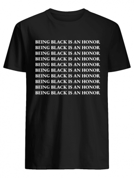 Being Black Is An Honor shirt