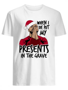 Drake When I Die Put My Present In The Grave Christmas shirt