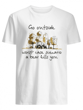 Go Outside Worst Case Scenario A Bear Kill You shirt