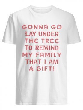Gonna Go Lay Under The Tree To Remind My Family That I Am A Gift White shirt
