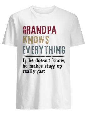 Grandpa Knows Everything If He Doesn't Know He Makes Stuff Up Really Fast shirt
