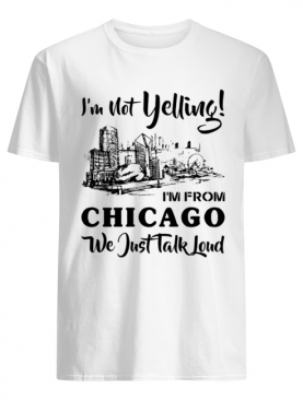 I'm not yelling I'm from Chicago we just talk loud shirt