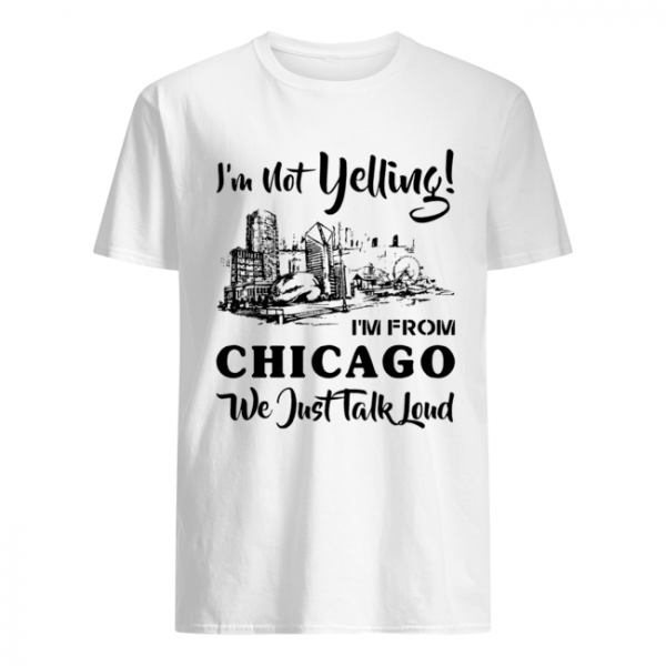 I'm not yelling I'm from Chicago we just talk loud  Classic Men's T-shirt