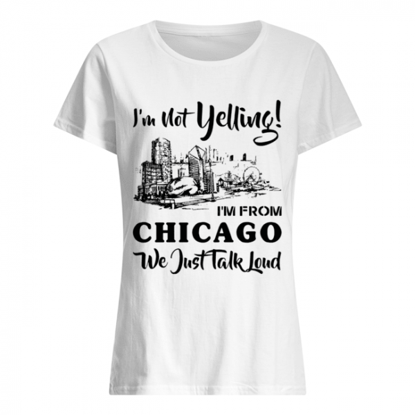 I'm not yelling I'm from Chicago we just talk loud  Classic Women's T-shirt