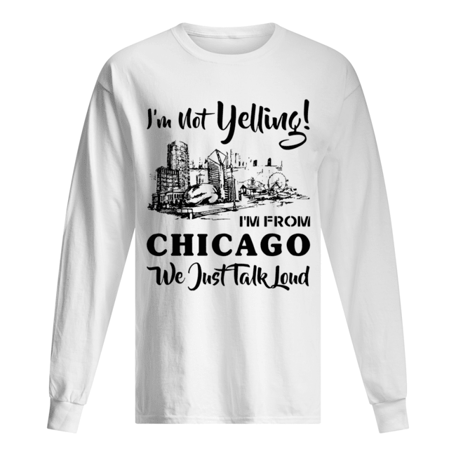 I'm not yelling I'm from Chicago we just talk loud Long Sleeved T-shirt