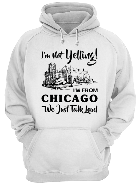 I'm not yelling I'm from Chicago we just talk loud  Unisex Hoodie